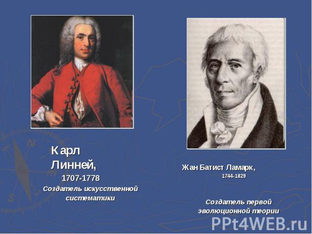 Карл Линней,1707-1778 Создатель искусственной систематики Жан Батист Ламарк,1744-1829 Создатель первой эволюционной теории