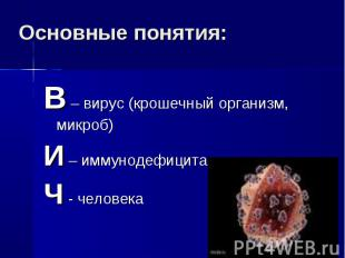 Основные понятия: В – вирус (крошечный организм, микроб)И – иммунодефицитаЧ - че