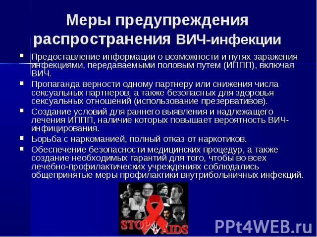 Меры предупреждения распространения ВИЧ-инфекции Предоставление информации о возможности и путях заражения инфекциями, передаваемыми половым путем (ИППП), включая ВИЧ.Пропаганда верности одному партнеру или снижения числа сексуальных партнеров, а та…