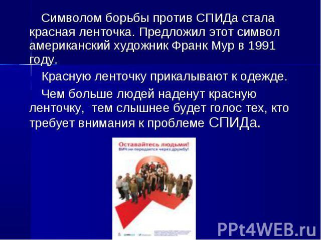Символом борьбы против СПИДа стала красная ленточка. Предложил этот символ американский художник Франк Мур в 1991 году. Красную ленточку прикалывают к одежде. Чем больше людей наденут красную ленточку, тем слышнее будет голос тех, кто требует вниман…