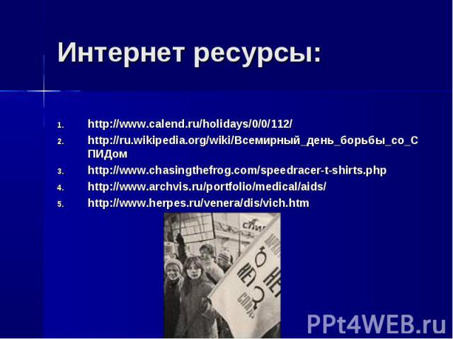 Интернет ресурсы: http://www.calend.ru/holidays/0/0/112/http://ru.wikipedia.org/wiki/Всемирный_день_борьбы_со_СПИДомhttp://www.chasingthefrog.com/speedracer-t-shirts.phphttp://www.archvis.ru/portfolio/medical/aids/http://www.herpes.ru/venera/dis/vich.htm