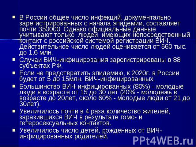 В России общее число инфекций, документально зарегистрированных с начала эпидемии, составляет почти 350000. Однако официальные данные учитывают только людей, имеющих непосредственный контакт с российской системой регистрации ВИЧ. Действительное числ…