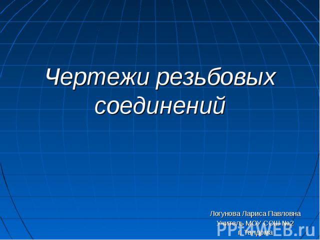 Чертежи резьбовых соединений Логунова Лариса ПавловнаУчитель МОУ СОШ №2г. Талдома