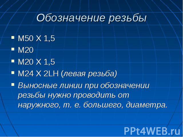 Обозначение резьбы М50 Х 1,5М20М20 Х 1,5М24 Х 2LH (левая резьба)Выносные линии при обозначении резьбы нужно проводить от наружного, т. е. большего, диаметра.