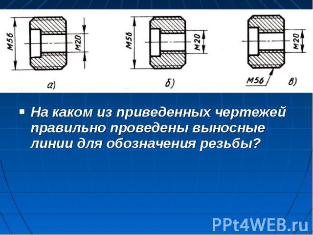 На каком из приведенных чертежей правильно проведены выносные линии для обозначения резьбы?