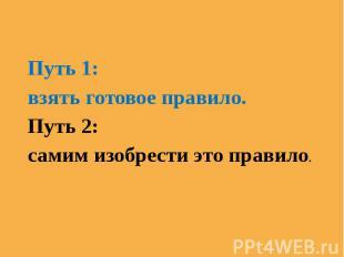 Путь 1:взять готовое правило.Путь 2:самим изобрести это правило.