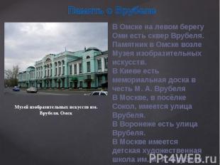В Омске на левом берегу Оми есть сквер Врубеля.Памятник в Омске возле Музея изоб