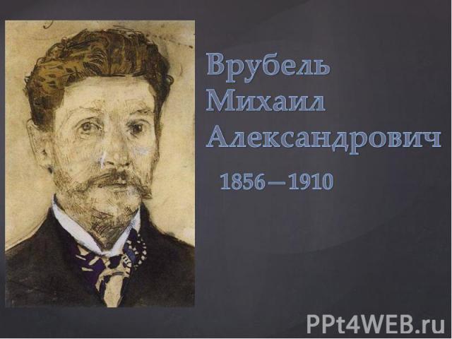 Врубель Михаил Александрович 1856-1910