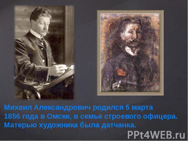 Михаил Александрович родился 5 марта 1856года в Омске, в семье строевого офицера. Матерью художника была датчанка.