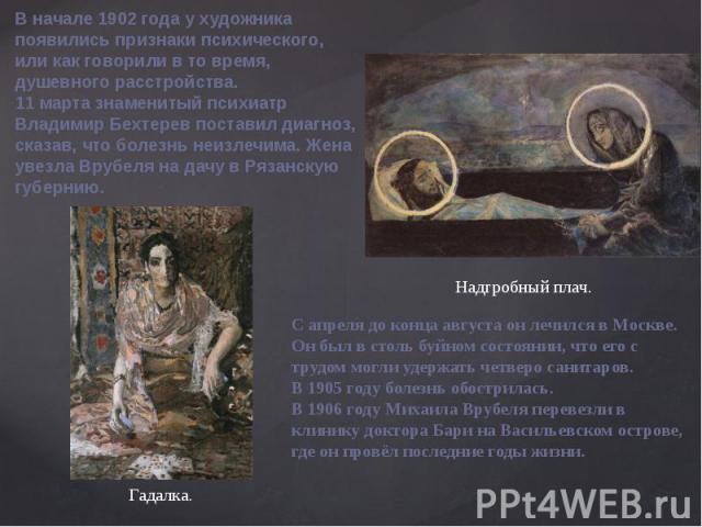 В начале 1902года у художника появились признаки психического, или как говорили в то время, душевного расстройства.11 марта знаменитый психиатр Владимир Бехтерев поставил диагноз, сказав, что болезнь неизлечима. Жена увезла Врубеля на дачу в Рязанс…