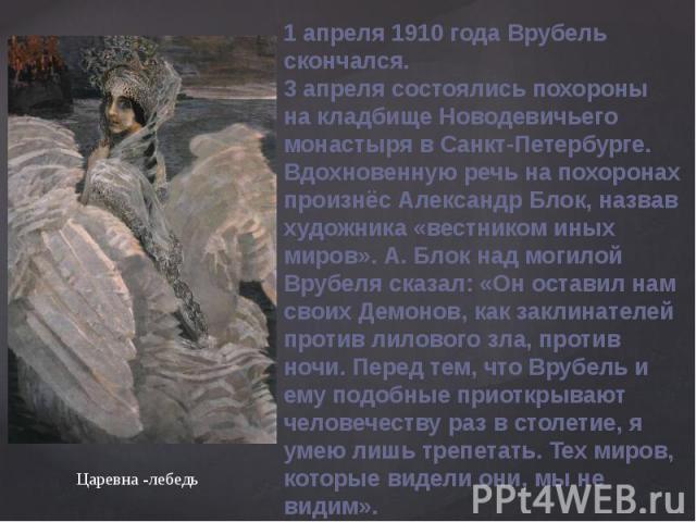 1 апреля 1910года Врубель скончался.3 апреля состоялись похороны на кладбище Новодевичьего монастыря в Санкт-Петербурге. Вдохновенную речь на похоронах произнёс Александр Блок, назвав художника «вестником иных миров». А. Блок над могилой Врубеля ск…