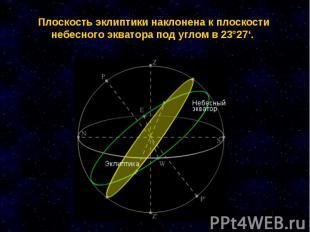 Плоскость эклиптики наклонена к плоскости небесного экватора под углом в 23°27'.