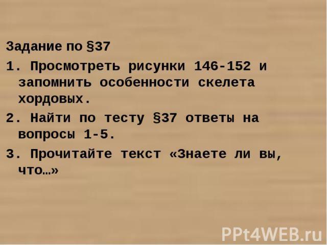 Задание по §371. Просмотреть рисунки 146-152 и запомнить особенности скелета хордовых.2. Найти по тесту §37 ответы на вопросы 1-5.3. Прочитайте текст «Знаете ли вы, что…»