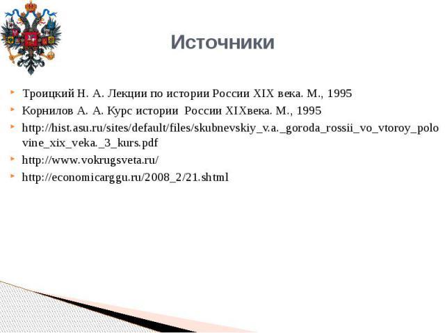 Троицкий Н. А. Лекции по истории России XIX века. М., 1995Корнилов А. А. Курс истории России XIXвека. М., 1995http://hist.asu.ru/sites/default/files/skubnevskiy_v.a._goroda_rossii_vo_vtoroy_polovine_xix_veka._3_kurs.pdfhttp://www.vokrugsveta.ru/http…