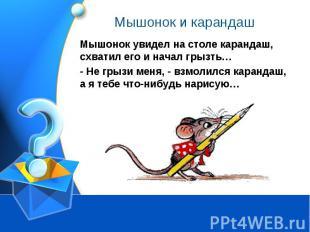 Мышонок и карандаш Мышонок увидел на столе карандаш, схватил его и начал грызть…