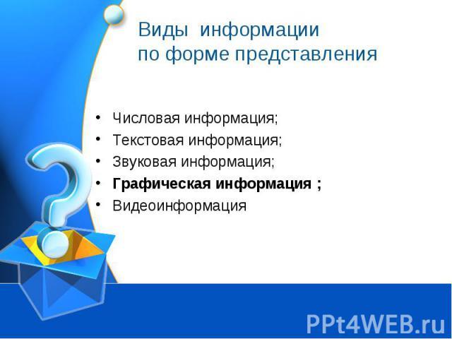 Виды информации по форме представления Числовая информация;Текстовая информация;Звуковая информация;Графическая информация ;Видеоинформация