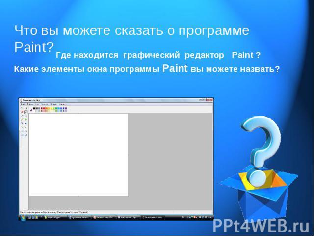 Что вы можете сказать о программе Paint? Где находится графический редактор Paint ? Какие элементы окна программы Paint вы можете назвать?
