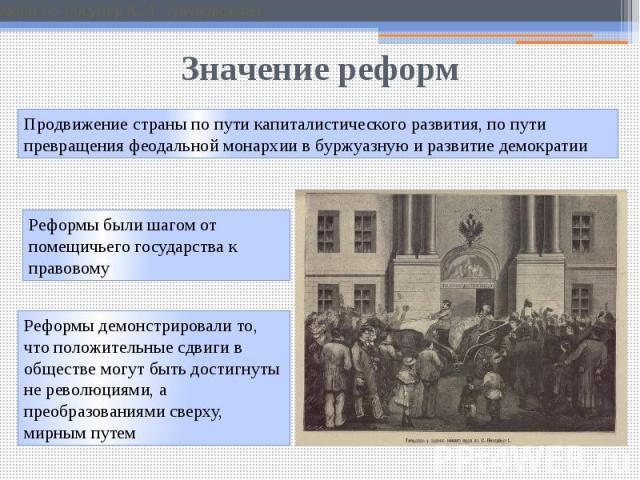 Значение реформ Продвижение страны по пути капиталистического развития, по пути превращения феодальной монархии в буржуазную и развитие демократии Реформы были шагом от помещичьего государства к правовому Реформы демонстрировали то, что положительны…