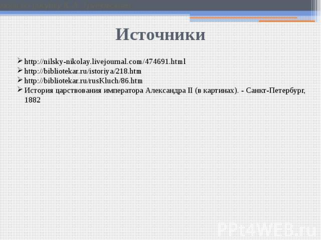 Источники http://nilsky-nikolay.livejournal.com/474691.htmlhttp://bibliotekar.ru/istoriya/218.htmhttp://bibliotekar.ru/rusKluch/86.htmИстория царствования императора Александра II (в картинах). - Санкт-Петербург, 1882