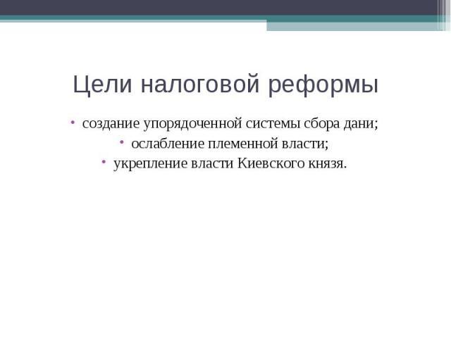 Цели налоговой реформы создание упорядоченной системы сбора дани;ослабление племенной власти;укрепление власти Киевского князя.