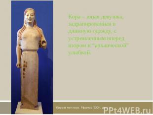 Кора в пеплосе. Мрамор 530г. до н.э. Кора – юная девушка, задрапированная в длин
