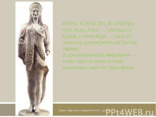 Кора с Афинского Акрополя 520 г. до н. э. КОРА, КОРЕСИЯ, КОРИЯ (от греч. Kore, K