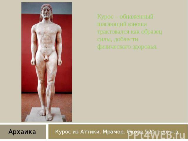 Курос из Аттики. Мрамор. Около 520 г. до н.э. Курос – обнаженный шагающий юноша трактовался как образец силы, доблести физического здоровья.