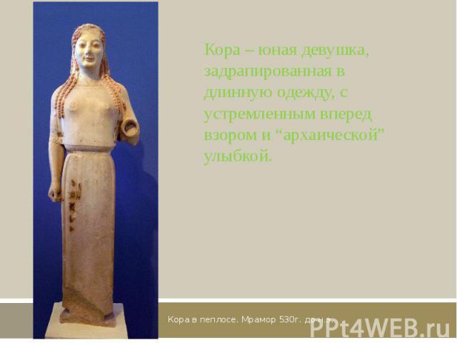 """Кора в пеплосе. Мрамор 530г. до н.э. Кора – юная девушка, задрапированная в длинную одежду, с устремленным вперед взором и """"архаической"""" улыбкой."""