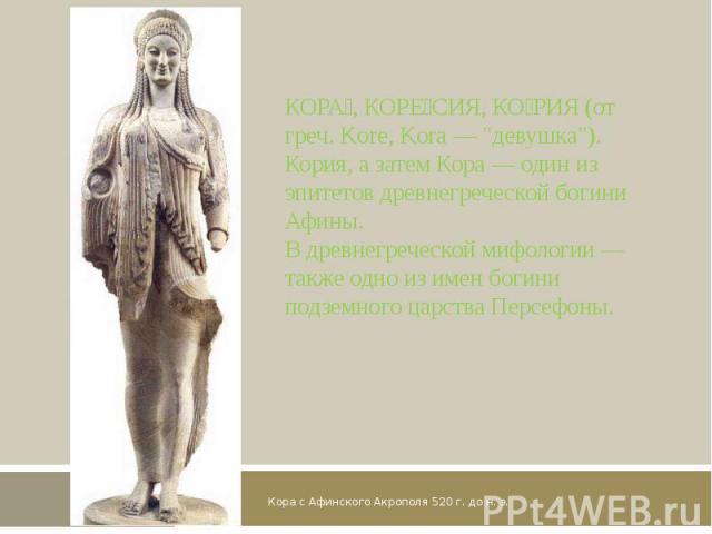 Кора с Афинского Акрополя 520 г. до н. э. КОРА, КОРЕСИЯ, КОРИЯ (от греч. Kore, Kora —