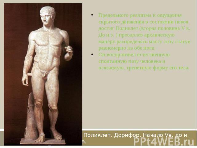 Поликлет. Дорифор. Начало Vв. до н. э. Предельного реализма и ощущения скрытого движения в состоянии покоя достиг Поликлет (вторая половина V в. До н.э. ) преодолев архаическую манеру распределять массу телу статуи равномерно на обе ноги.Он воспроиз…