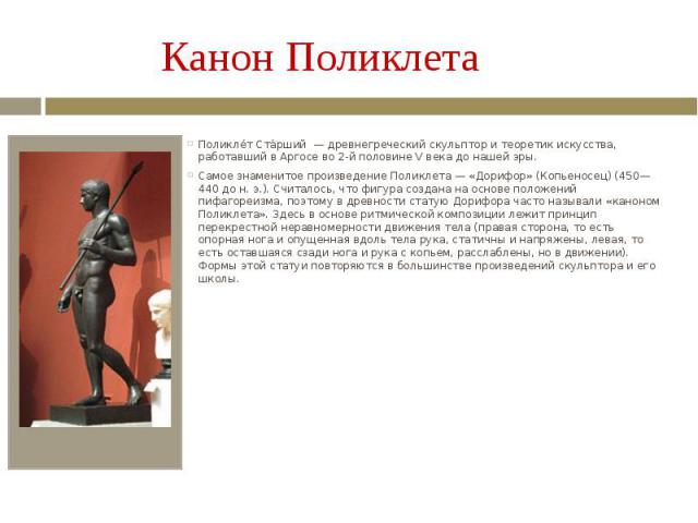 Канон Поликлета Поликлет Старший — древнегреческий скульптор и теоретик искусства, работавший в Аргосе во 2-й половине V века до нашей эры. Самое знаменитое произведение Поликлета — «Дорифор» (Копьеносец) (450—440 до н. э.). Считалось, что фигура со…