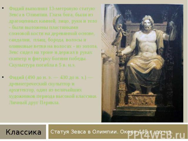 Статуя Зевса в Олимпии. Около 448 г. до н.э. Фидий выполнил 13-метровую статую Зевса в Олимпии. Глаза бога, были из драгоценных камней, лицо, руки и тело - были выложены пластинками слоновой кости на деревянной основе, сандалии, плащ, борода, волосы…