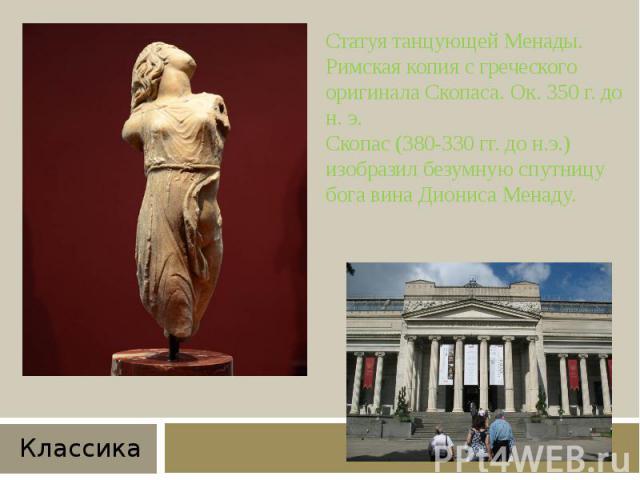 Статуя танцующей Менады. Римская копия с греческого оригинала Скопаса. Ок. 350 г. до н. э.Скопас (380-330 гг. до н.э.) изобразил безумную спутницу бога вина Диониса Менаду.