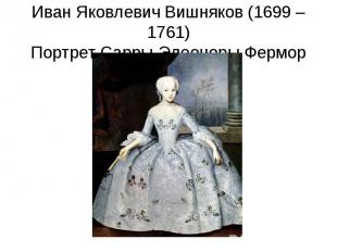 Иван Яковлевич Вишняков (1699 – 1761)Портрет Сарры-Элеоноры Фермор