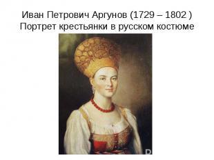 Иван Петрович Аргунов (1729 – 1802 )Портрет крестьянки в русском костюме
