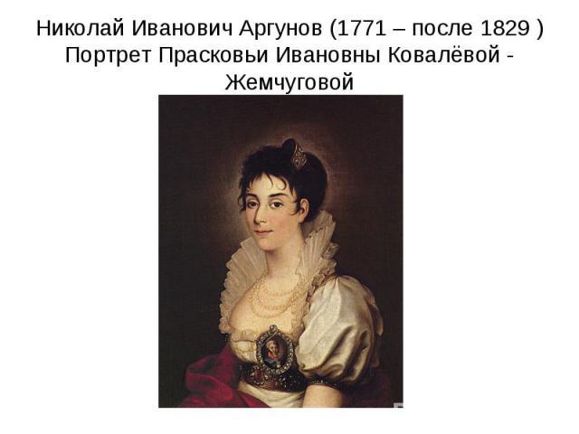 Николай Иванович Аргунов (1771 – после 1829 )Портрет Прасковьи Ивановны Ковалёвой - Жемчуговой