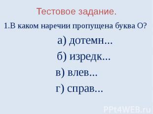 Тестовое задание.1.В каком наречии пропущена буква О? а) дотемн... б) изредк...в
