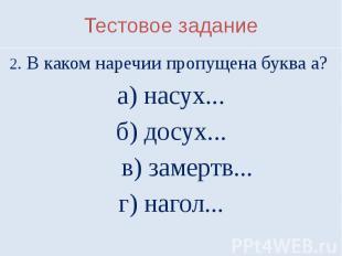 Тестовое задание2. В каком наречии пропущена буква а? а) насух...б) досух... в)
