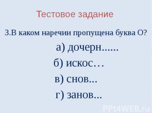 Тестовое задание3.В каком наречии пропущена буква О? а) дочерн...... б) искос…в)