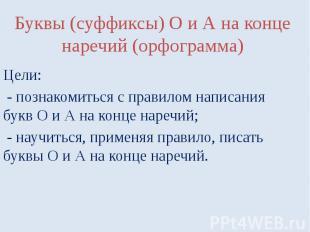 Буквы (суффиксы) О и А на конце наречий (орфограмма)Цели: - познакомиться с прав
