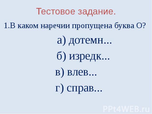 Тестовое задание.1.В каком наречии пропущена буква О? а) дотемн... б) изредк...в) влев... г) справ...