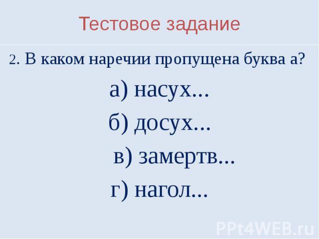 Тестовое задание2. В каком наречии пропущена буква а? а) насух...б) досух... в) замертв...г) нагол...