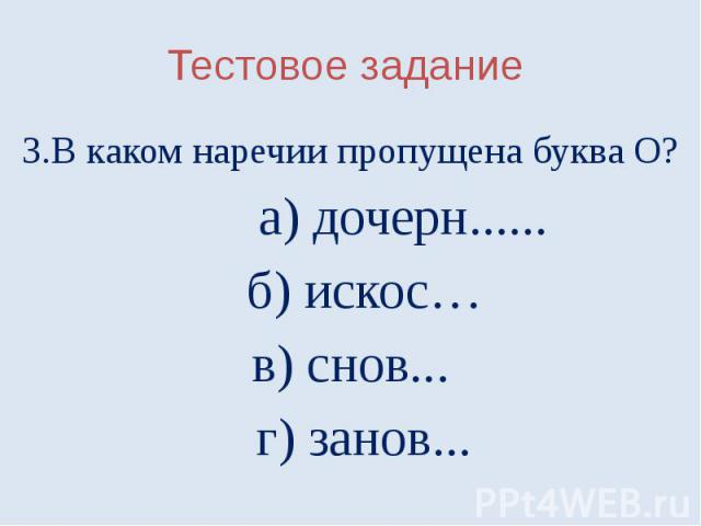Тестовое задание3.В каком наречии пропущена буква О? а) дочерн...... б) искос…в) снов... г) занов...