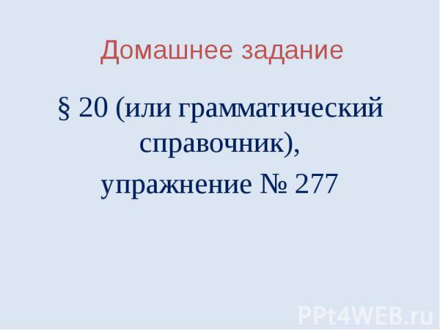 Домашнее задание§ 20 (или грамматический справочник),упражнение № 277