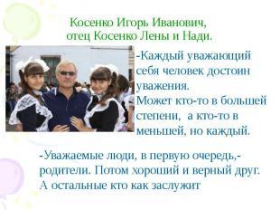 Косенко Игорь Иванович, отец Косенко Лены и Нади. -Каждый уважающий себя человек