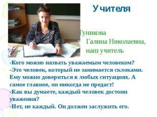 Учителя Туникова Галина Николаевна, наш учитель -Кого можно назвать уважаемым че