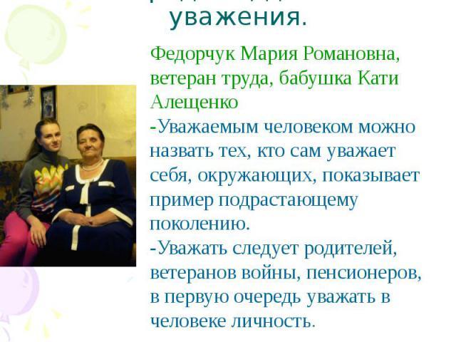 Наши родные, достойные уважения. Федорчук Мария Романовна, ветеран труда, бабушка Кати Алещенко-Уважаемым человеком можно назвать тех, кто сам уважает себя, окружающих, показывает пример подрастающему поколению. -Уважать следует родителей, ветеранов…