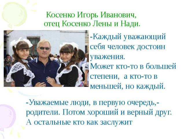 Косенко Игорь Иванович, отец Косенко Лены и Нади. -Каждый уважающий себя человек достоин уважения.Может кто-то в большей степени, а кто-то в меньшей, но каждый. -Уважаемые люди, в первую очередь,- родители. Потом хороший и верный друг. А остальные к…