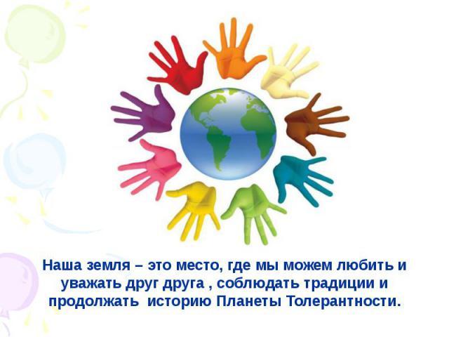 Наша земля – это место, где мы можем любить и уважать друг друга , соблюдать традиции и продолжать историю Планеты Толерантности.
