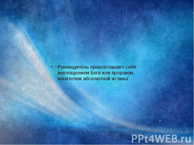 Руководитель провозглашает себя воплощением Бога или пророком, носителем абсолютной истины